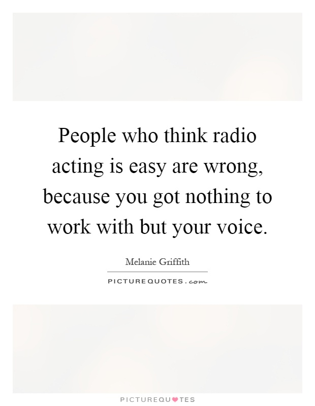 People who think radio acting is easy are wrong, because you got nothing to work with but your voice Picture Quote #1