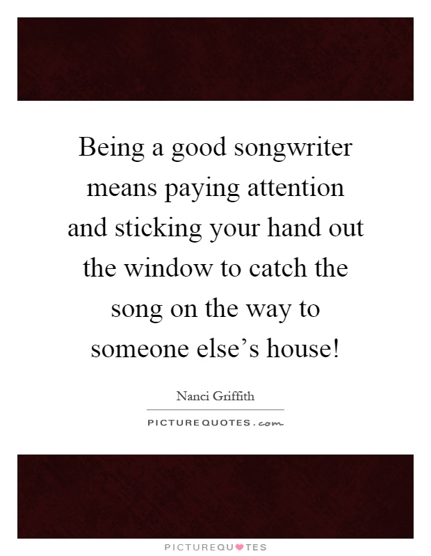 Being a good songwriter means paying attention and sticking your hand out the window to catch the song on the way to someone else's house! Picture Quote #1