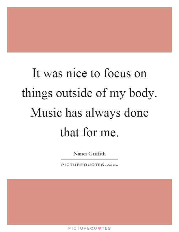 It was nice to focus on things outside of my body. Music has always done that for me Picture Quote #1