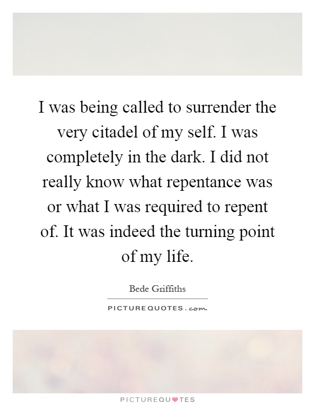 I was being called to surrender the very citadel of my self. I was completely in the dark. I did not really know what repentance was or what I was required to repent of. It was indeed the turning point of my life Picture Quote #1