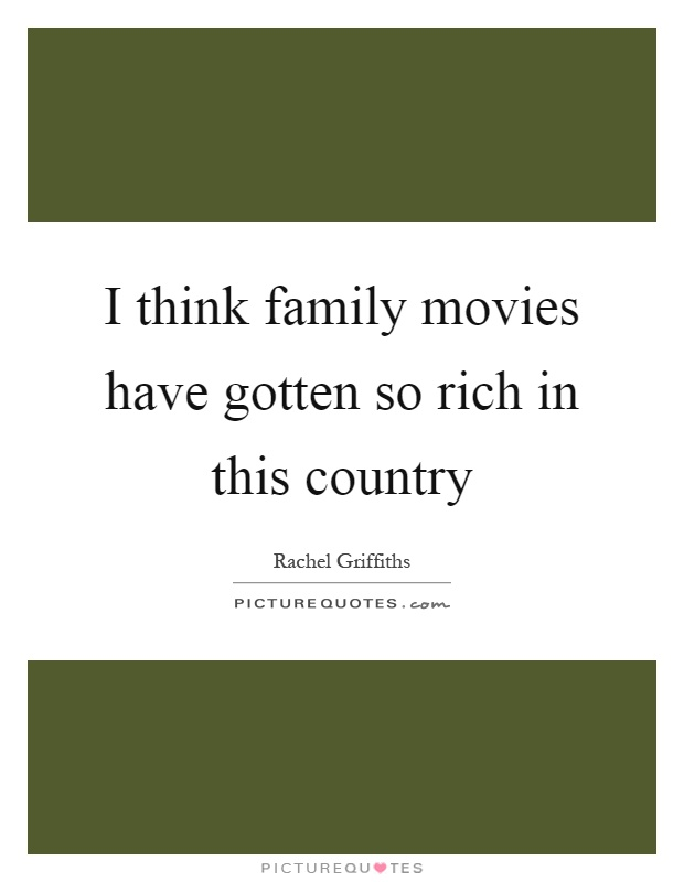 I think family movies have gotten so rich in this country Picture Quote #1