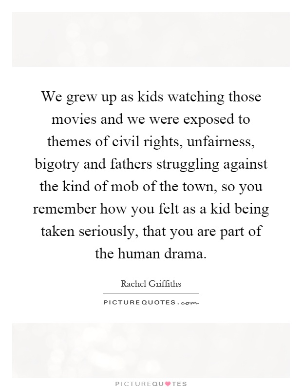 We grew up as kids watching those movies and we were exposed to themes of civil rights, unfairness, bigotry and fathers struggling against the kind of mob of the town, so you remember how you felt as a kid being taken seriously, that you are part of the human drama Picture Quote #1