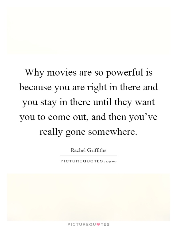 Why movies are so powerful is because you are right in there and you stay in there until they want you to come out, and then you've really gone somewhere Picture Quote #1