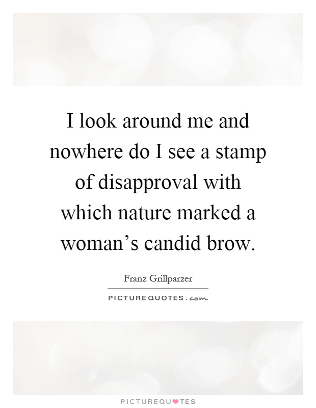 I look around me and nowhere do I see a stamp of disapproval with which nature marked a woman's candid brow Picture Quote #1