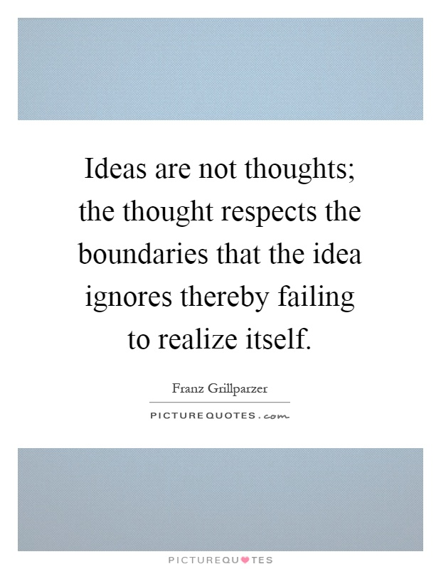 Ideas are not thoughts; the thought respects the boundaries that the idea ignores thereby failing to realize itself Picture Quote #1