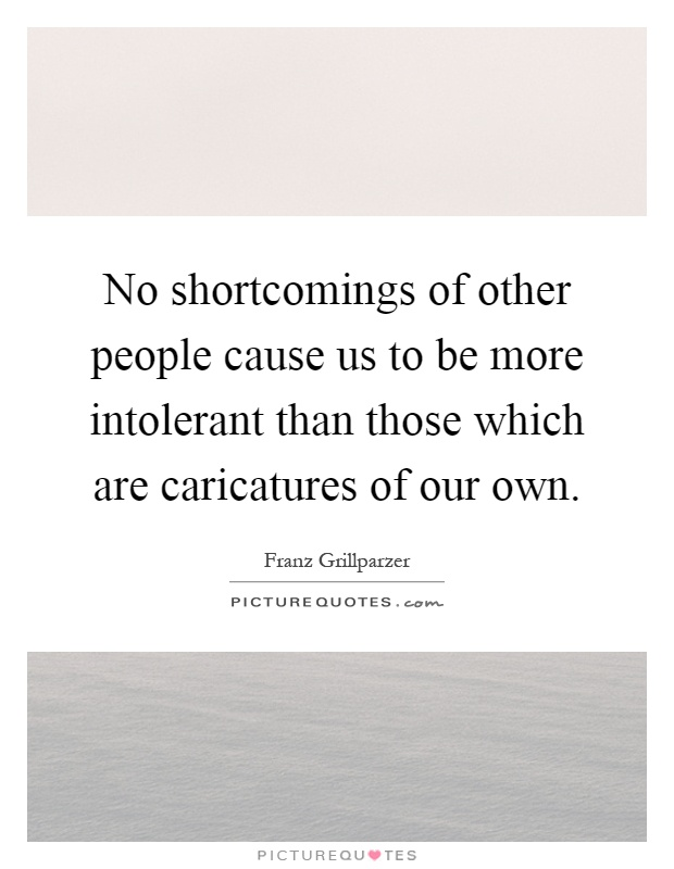 No shortcomings of other people cause us to be more intolerant than those which are caricatures of our own Picture Quote #1