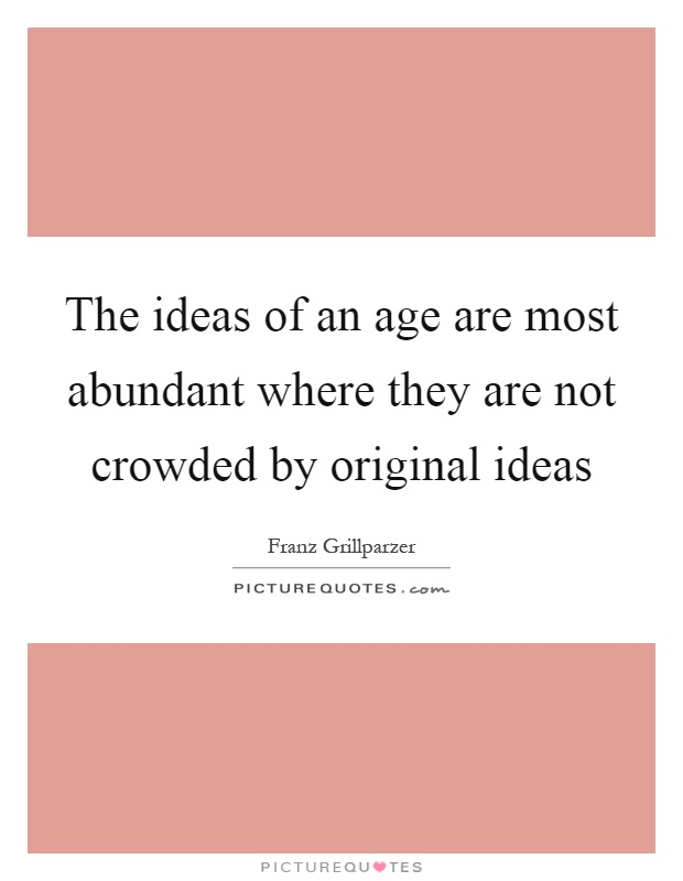The ideas of an age are most abundant where they are not crowded by original ideas Picture Quote #1