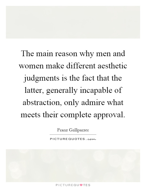 The main reason why men and women make different aesthetic judgments is the fact that the latter, generally incapable of abstraction, only admire what meets their complete approval Picture Quote #1