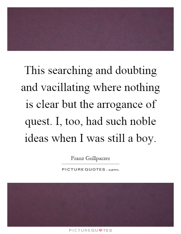 This searching and doubting and vacillating where nothing is clear but the arrogance of quest. I, too, had such noble ideas when I was still a boy Picture Quote #1