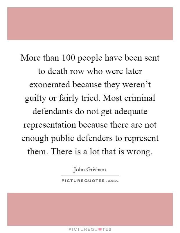 More than 100 people have been sent to death row who were later exonerated because they weren't guilty or fairly tried. Most criminal defendants do not get adequate representation because there are not enough public defenders to represent them. There is a lot that is wrong Picture Quote #1