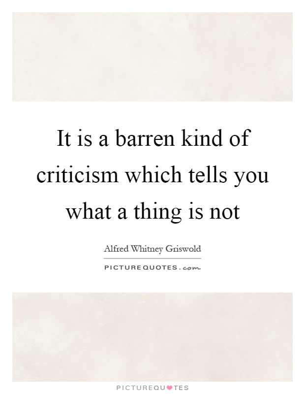 It is a barren kind of criticism which tells you what a thing is not Picture Quote #1