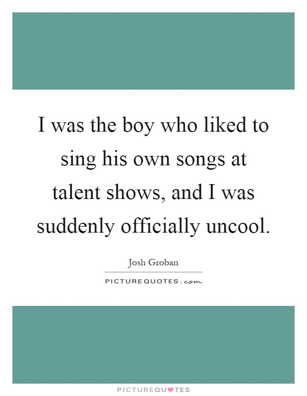 I was the boy who liked to sing his own songs at talent shows, and I was suddenly officially uncool Picture Quote #1