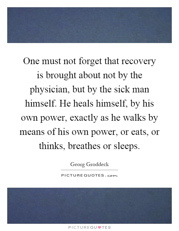 One must not forget that recovery is brought about not by the physician, but by the sick man himself. He heals himself, by his own power, exactly as he walks by means of his own power, or eats, or thinks, breathes or sleeps Picture Quote #1