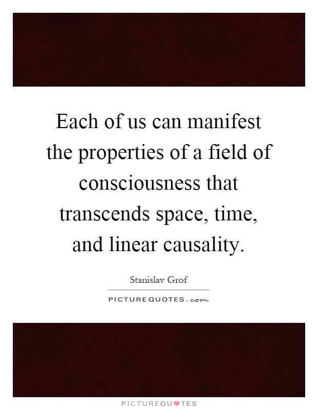 Each of us can manifest the properties of a field of consciousness that transcends space, time, and linear causality Picture Quote #1