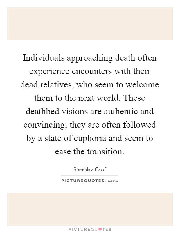 Individuals approaching death often experience encounters with their dead relatives, who seem to welcome them to the next world. These deathbed visions are authentic and convincing; they are often followed by a state of euphoria and seem to ease the transition Picture Quote #1