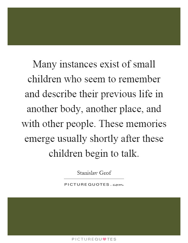 Many instances exist of small children who seem to remember and describe their previous life in another body, another place, and with other people. These memories emerge usually shortly after these children begin to talk Picture Quote #1
