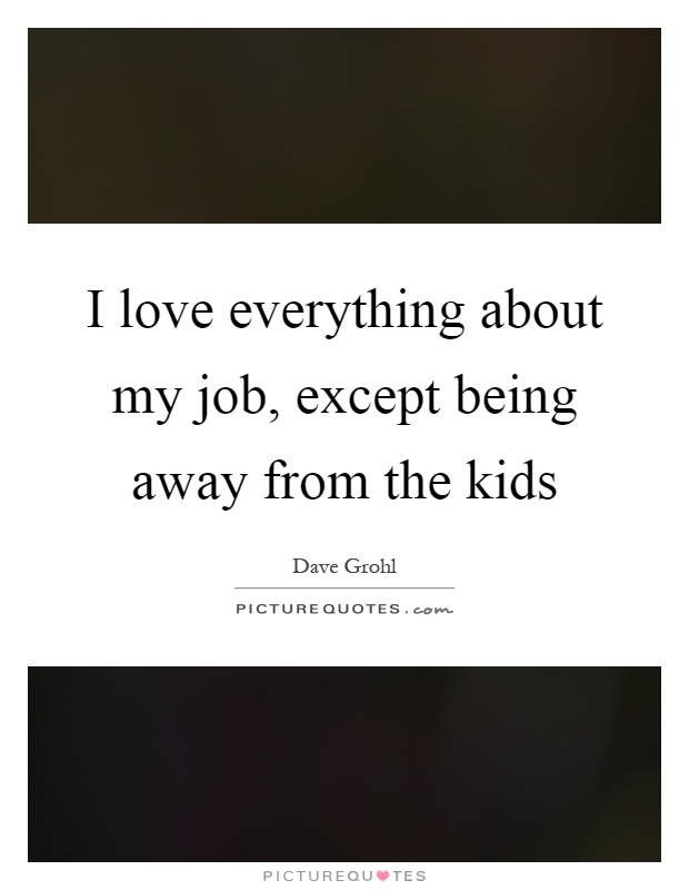 I love everything about my job, except being away from the kids Picture Quote #1
