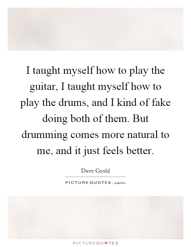 I taught myself how to play the guitar, I taught myself how to play the drums, and I kind of fake doing both of them. But drumming comes more natural to me, and it just feels better Picture Quote #1