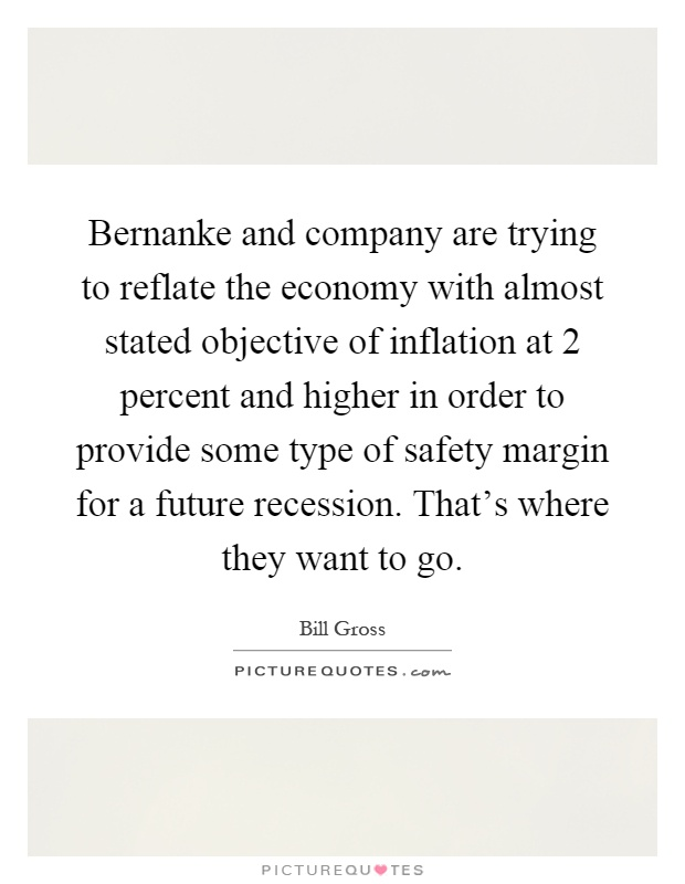 Bernanke and company are trying to reflate the economy with almost stated objective of inflation at 2 percent and higher in order to provide some type of safety margin for a future recession. That's where they want to go Picture Quote #1