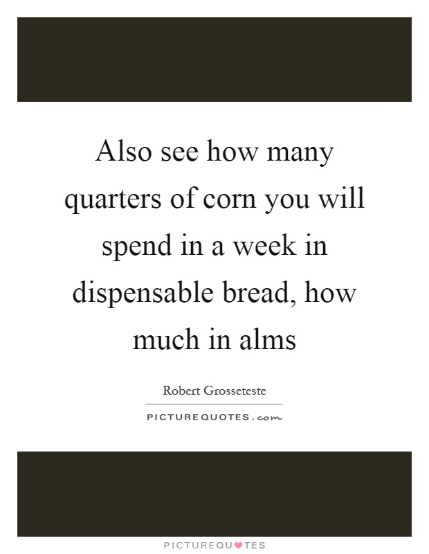 Also see how many quarters of corn you will spend in a week in dispensable bread, how much in alms Picture Quote #1