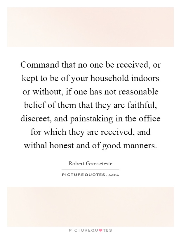 Command that no one be received, or kept to be of your household indoors or without, if one has not reasonable belief of them that they are faithful, discreet, and painstaking in the office for which they are received, and withal honest and of good manners Picture Quote #1