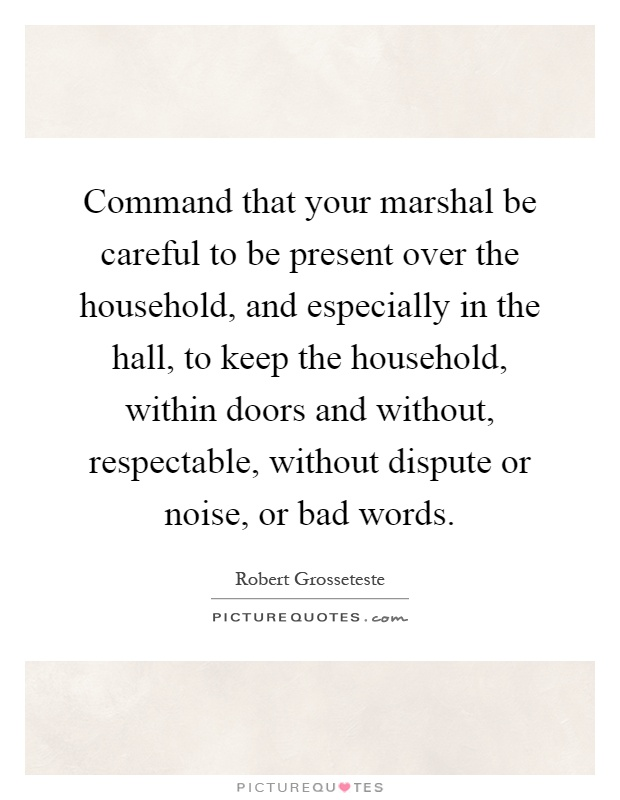 Command that your marshal be careful to be present over the household, and especially in the hall, to keep the household, within doors and without, respectable, without dispute or noise, or bad words Picture Quote #1