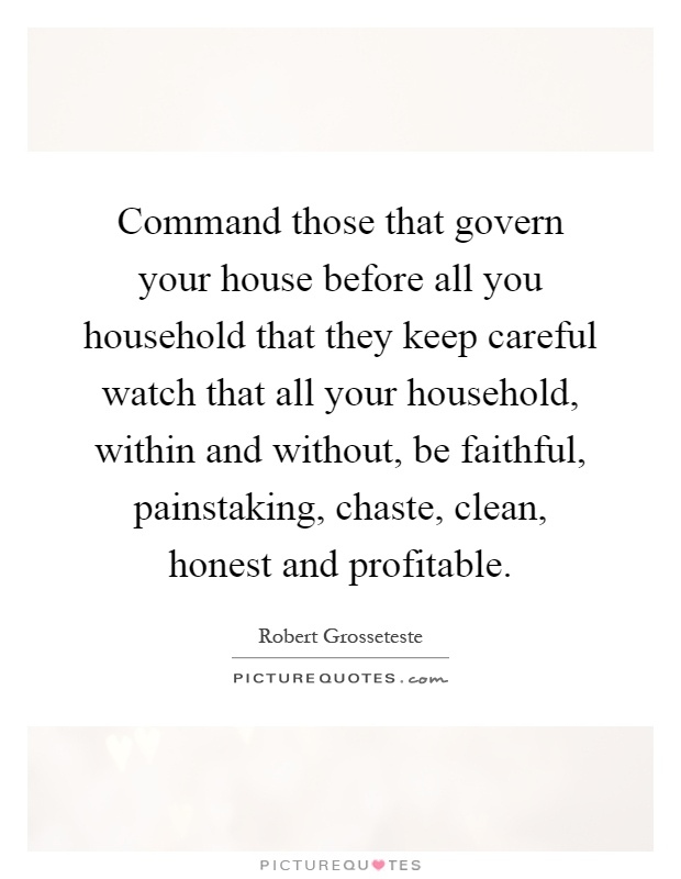 Command those that govern your house before all you household that they keep careful watch that all your household, within and without, be faithful, painstaking, chaste, clean, honest and profitable Picture Quote #1