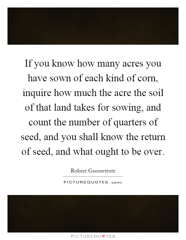 If you know how many acres you have sown of each kind of corn, inquire how much the acre the soil of that land takes for sowing, and count the number of quarters of seed, and you shall know the return of seed, and what ought to be over Picture Quote #1