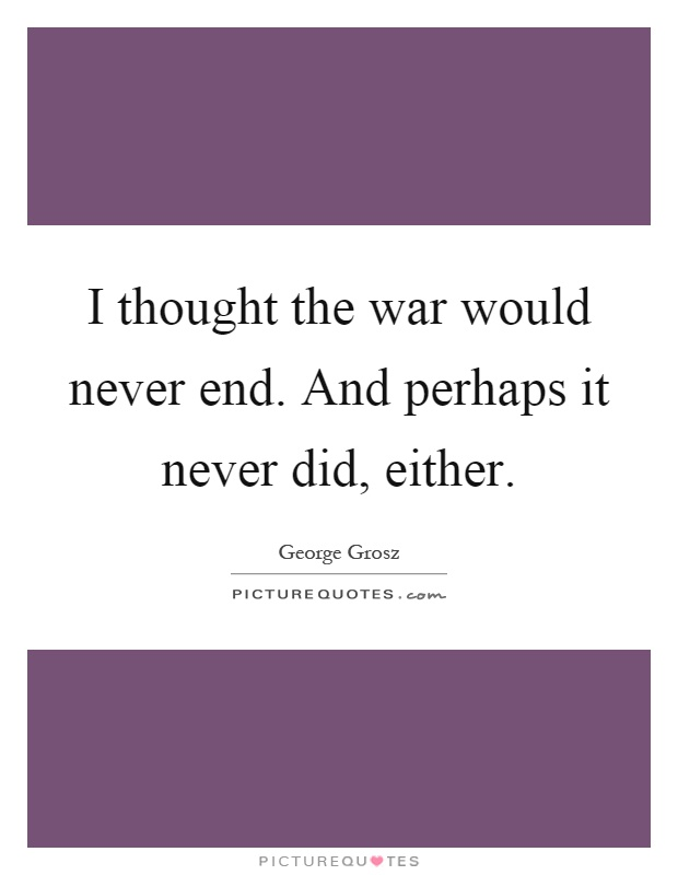 I thought the war would never end. And perhaps it never did, either Picture Quote #1