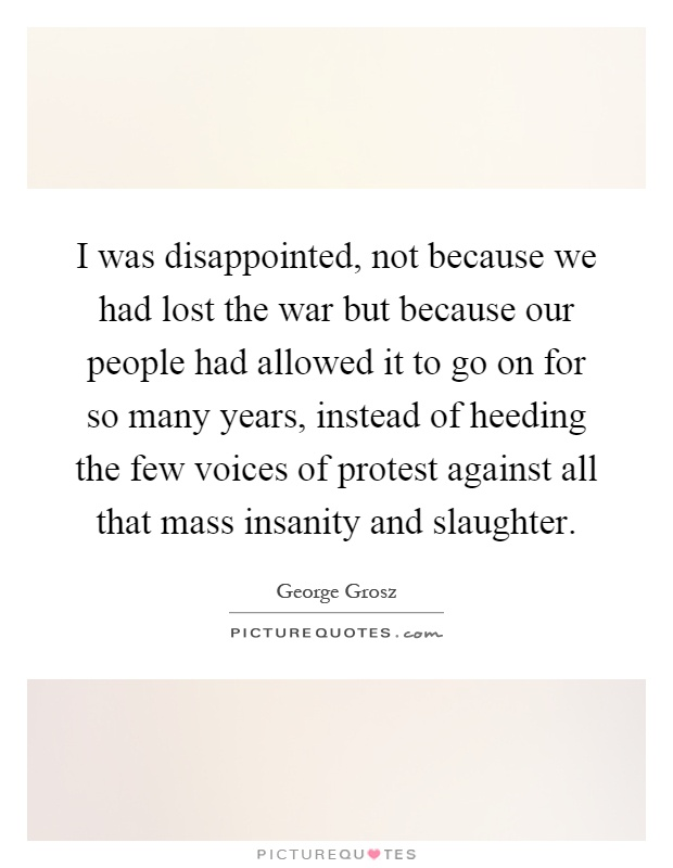 I was disappointed, not because we had lost the war but because our people had allowed it to go on for so many years, instead of heeding the few voices of protest against all that mass insanity and slaughter Picture Quote #1