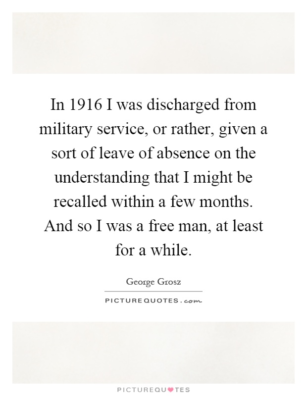 In 1916 I was discharged from military service, or rather, given a sort of leave of absence on the understanding that I might be recalled within a few months. And so I was a free man, at least for a while Picture Quote #1
