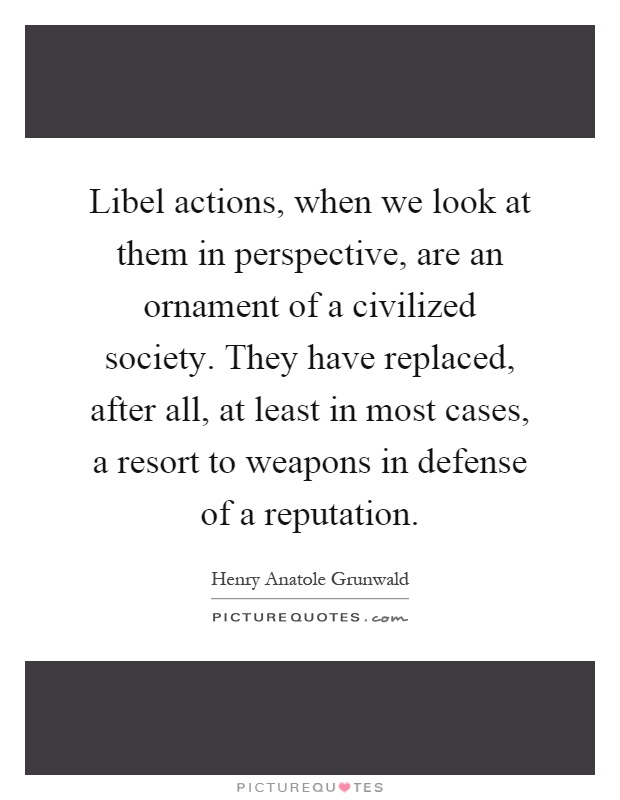 Libel actions, when we look at them in perspective, are an ornament of a civilized society. They have replaced, after all, at least in most cases, a resort to weapons in defense of a reputation Picture Quote #1