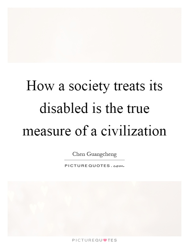 How a society treats its disabled is the true measure of a civilization Picture Quote #1