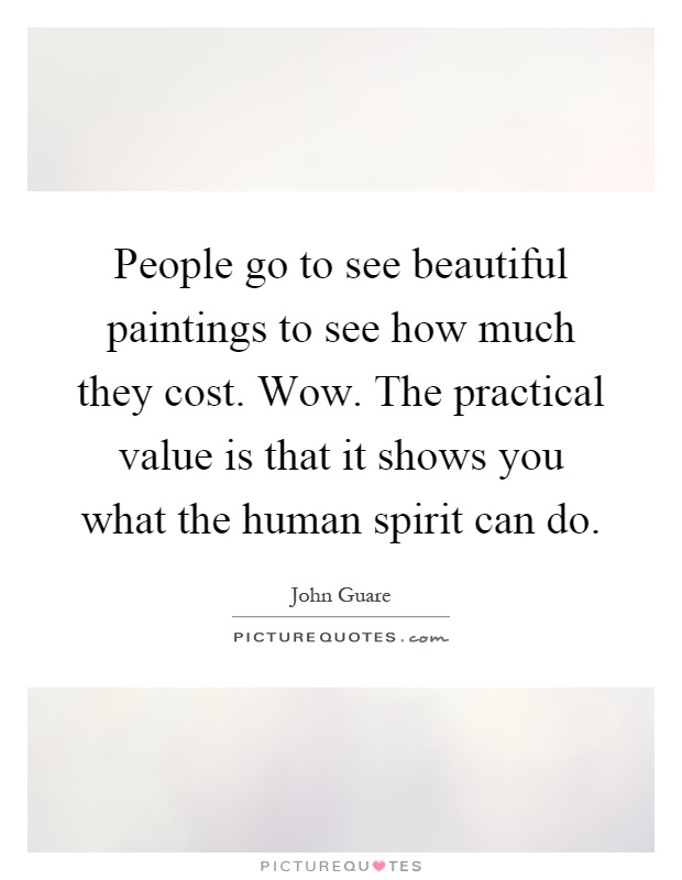 People go to see beautiful paintings to see how much they cost. Wow. The practical value is that it shows you what the human spirit can do Picture Quote #1