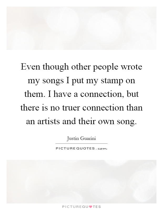 Even though other people wrote my songs I put my stamp on them. I have a connection, but there is no truer connection than an artists and their own song Picture Quote #1