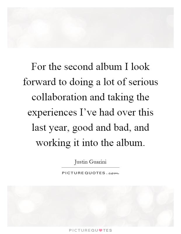 For the second album I look forward to doing a lot of serious collaboration and taking the experiences I've had over this last year, good and bad, and working it into the album Picture Quote #1