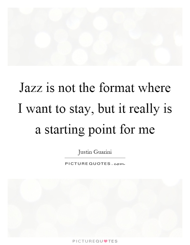 Jazz is not the format where I want to stay, but it really is a starting point for me Picture Quote #1