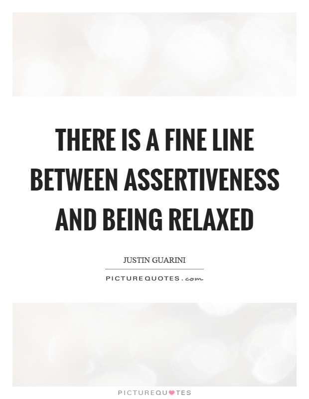 There is a fine line between assertiveness and being relaxed Picture Quote #1