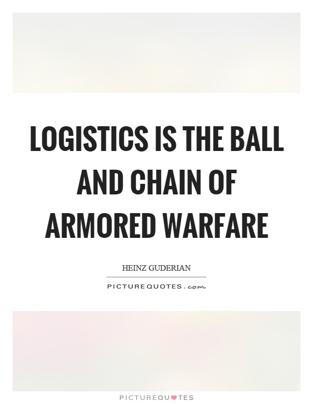 Logistics is the ball and chain of armored warfare Picture Quote #1
