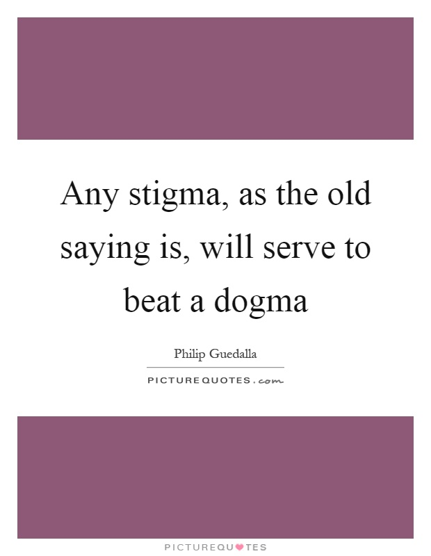 Any stigma, as the old saying is, will serve to beat a dogma Picture Quote #1