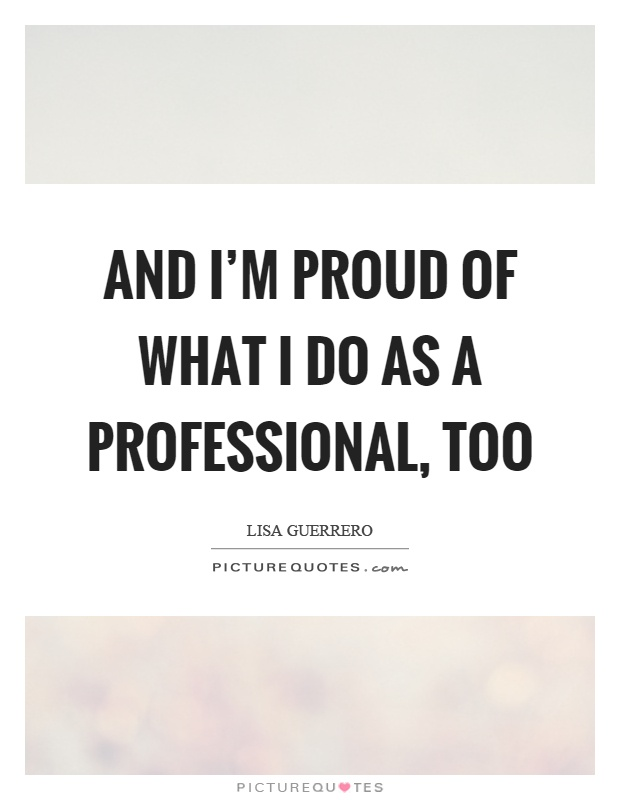 And I'm proud of what I do as a professional, too Picture Quote #1