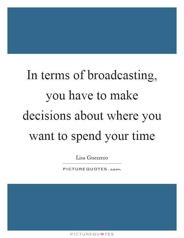 In terms of broadcasting, you have to make decisions about where you want to spend your time Picture Quote #1