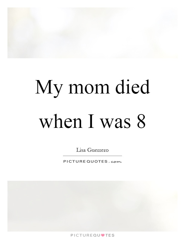My mom died when I was 8 Picture Quote #1