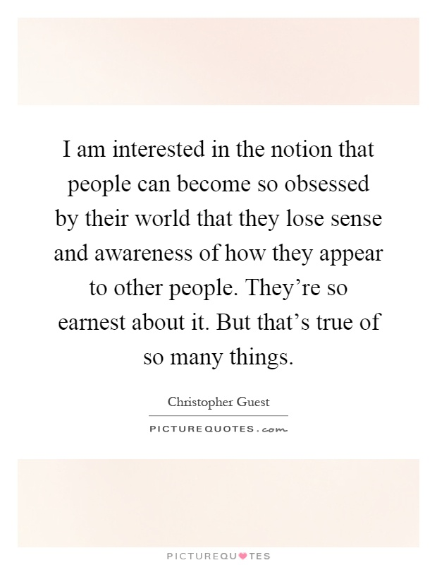 I am interested in the notion that people can become so obsessed by their world that they lose sense and awareness of how they appear to other people. They're so earnest about it. But that's true of so many things Picture Quote #1