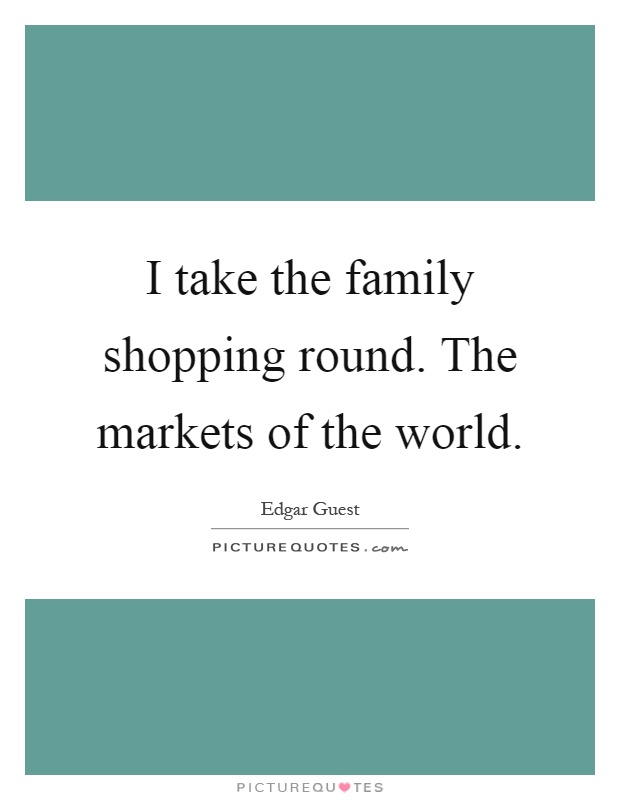 I take the family shopping round. The markets of the world Picture Quote #1
