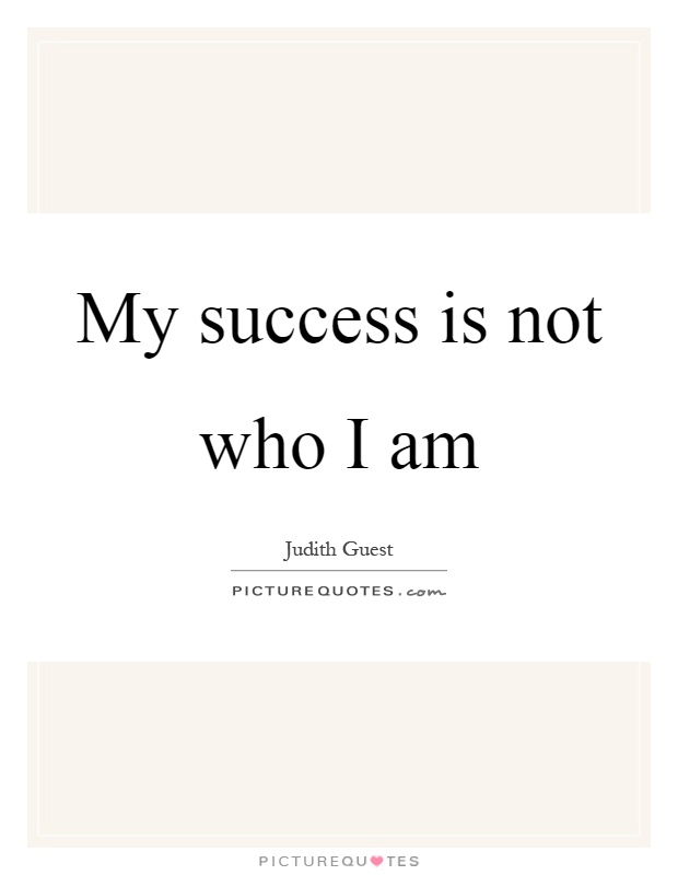 My success is not who I am Picture Quote #1
