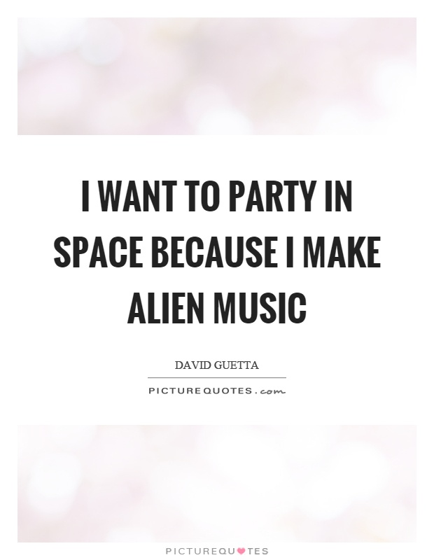I want to party in space because I make alien music Picture Quote #1