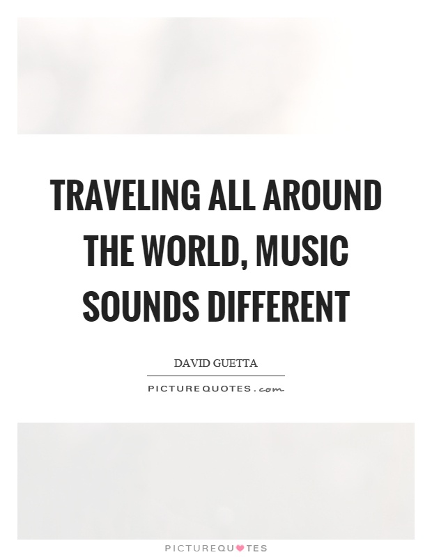 Traveling all around the world, music sounds different Picture Quote #1
