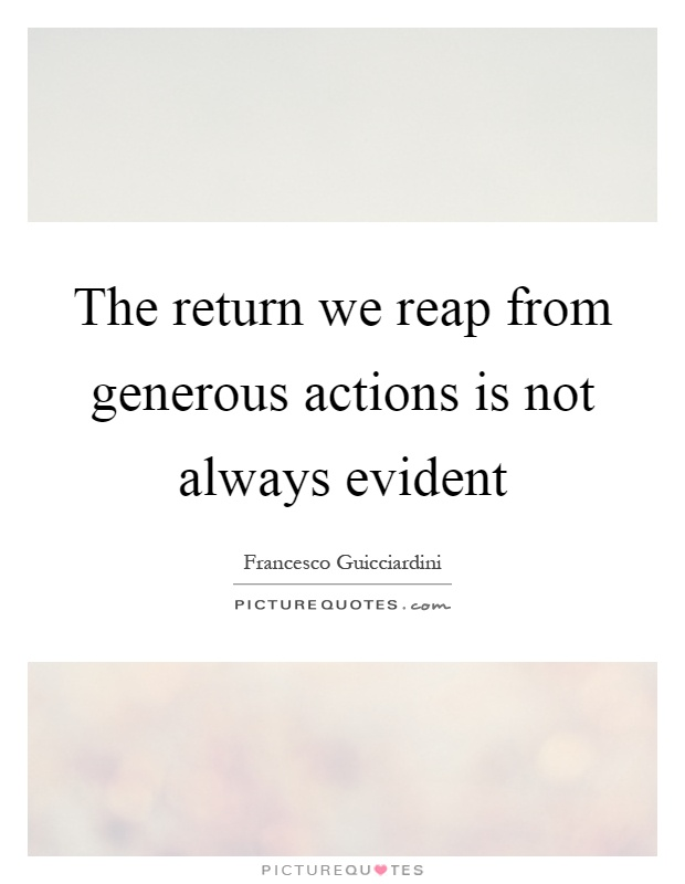The return we reap from generous actions is not always evident Picture Quote #1