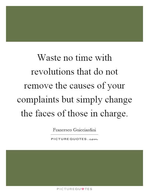 Waste no time with revolutions that do not remove the causes of your complaints but simply change the faces of those in charge Picture Quote #1